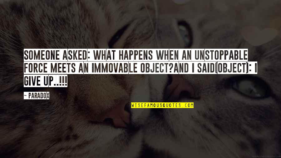 I'm Unstoppable Quotes By Paradox: Someone asked: What happens when an unstoppable force