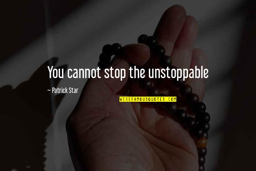 I'm Unstoppable Quotes By Patrick Star: You cannot stop the unstoppable