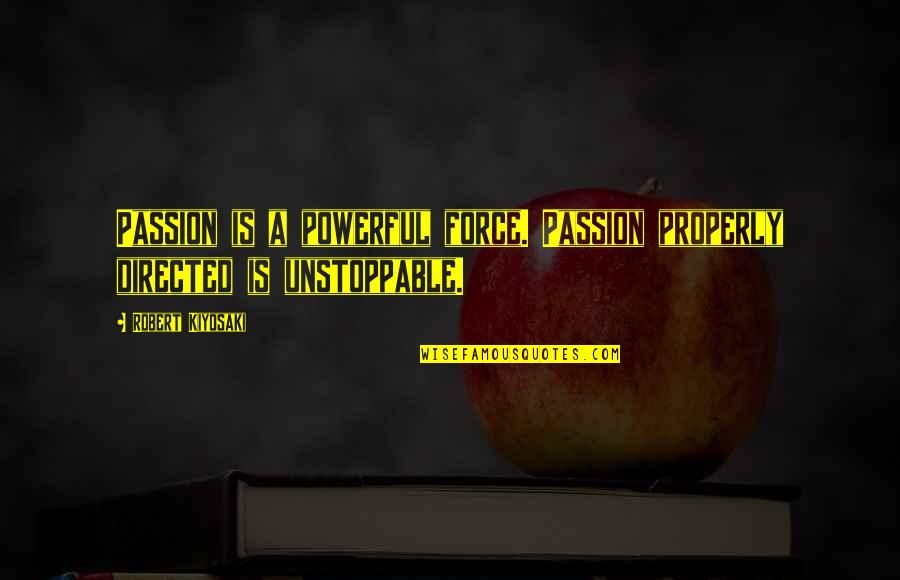 I'm Unstoppable Quotes By Robert Kiyosaki: Passion is a powerful force. Passion properly directed