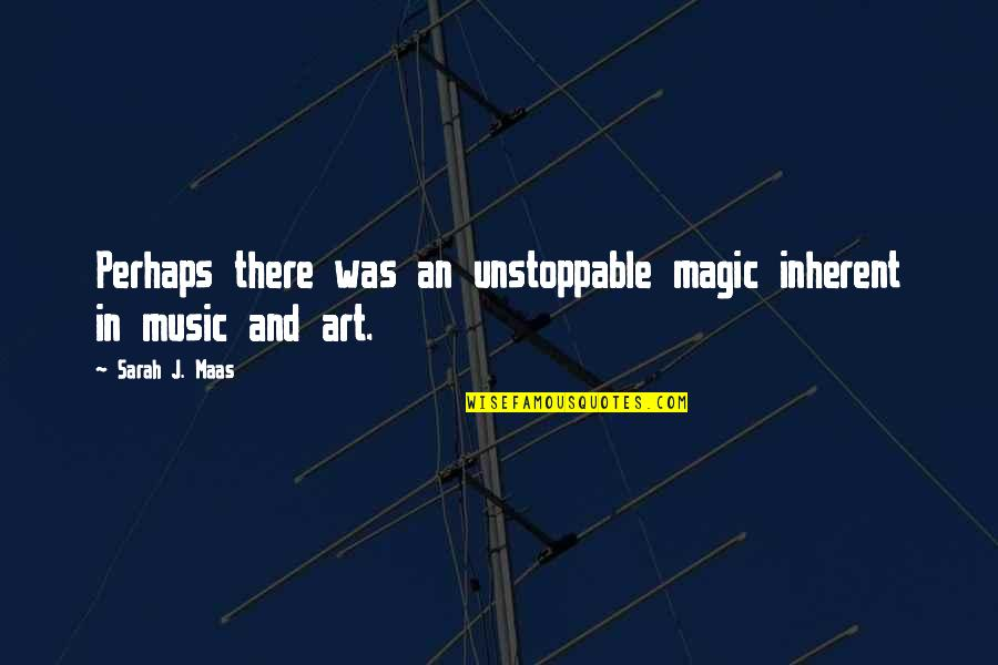 I'm Unstoppable Quotes By Sarah J. Maas: Perhaps there was an unstoppable magic inherent in