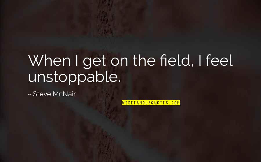 I'm Unstoppable Quotes By Steve McNair: When I get on the field, I feel