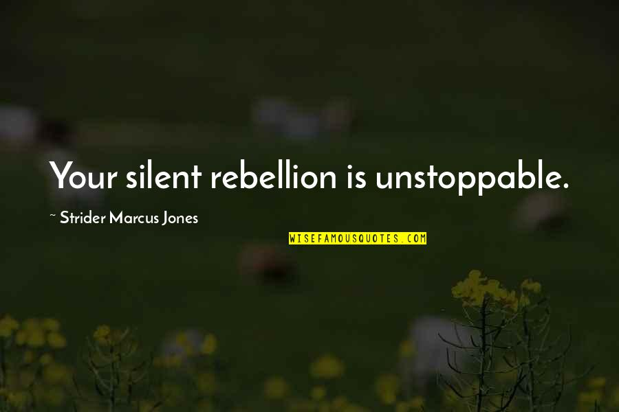 I'm Unstoppable Quotes By Strider Marcus Jones: Your silent rebellion is unstoppable.