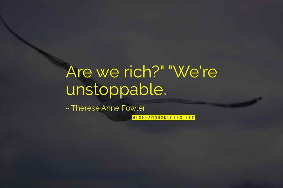 "I'm Unstoppable Quotes By Therese Anne Fowler: Are we rich?"" ""We're unstoppable."