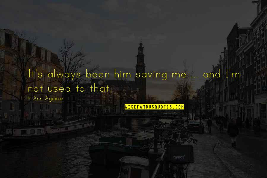 I'm Used To It Quotes By Ann Aguirre: It's always been him saving me ... and