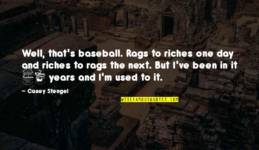 I'm Used To It Quotes By Casey Stengel: Well, that's baseball. Rags to riches one day