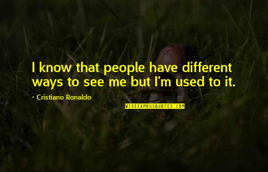 I'm Used To It Quotes By Cristiano Ronaldo: I know that people have different ways to