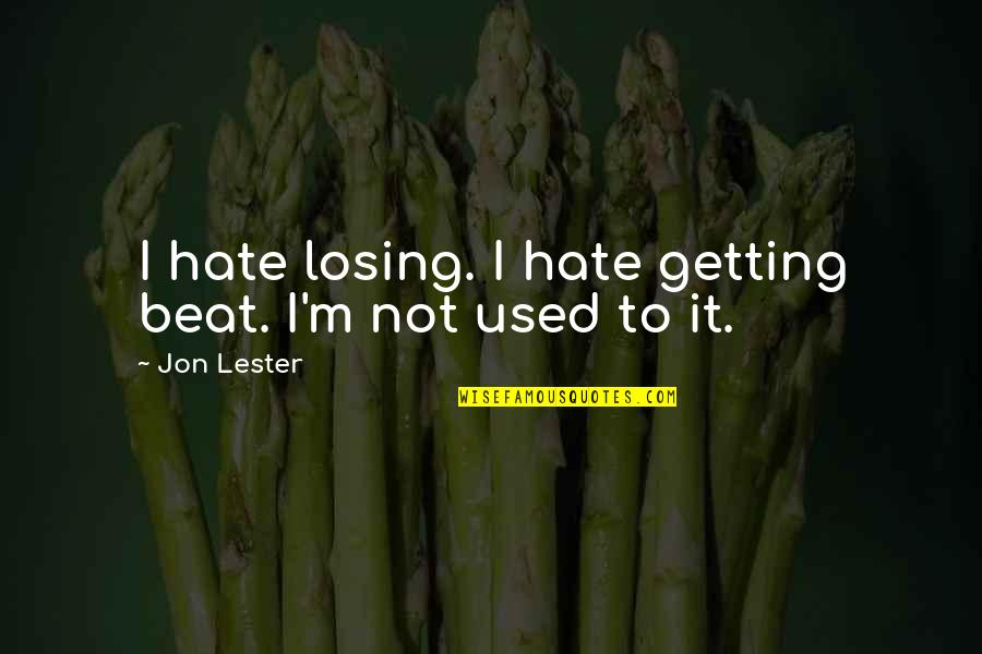 I'm Used To It Quotes By Jon Lester: I hate losing. I hate getting beat. I'm