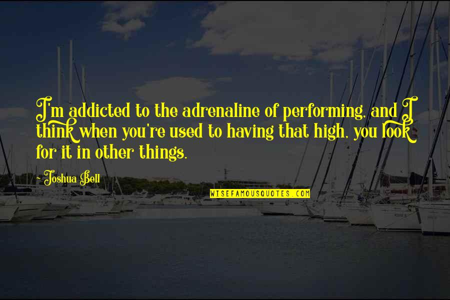 I'm Used To It Quotes By Joshua Bell: I'm addicted to the adrenaline of performing, and
