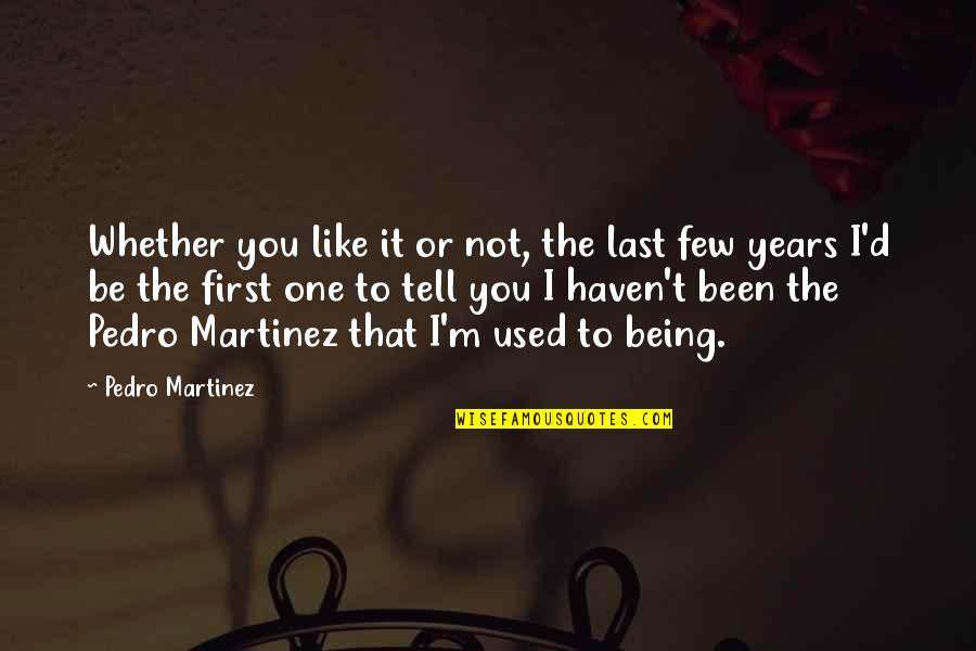 I'm Used To It Quotes By Pedro Martinez: Whether you like it or not, the last
