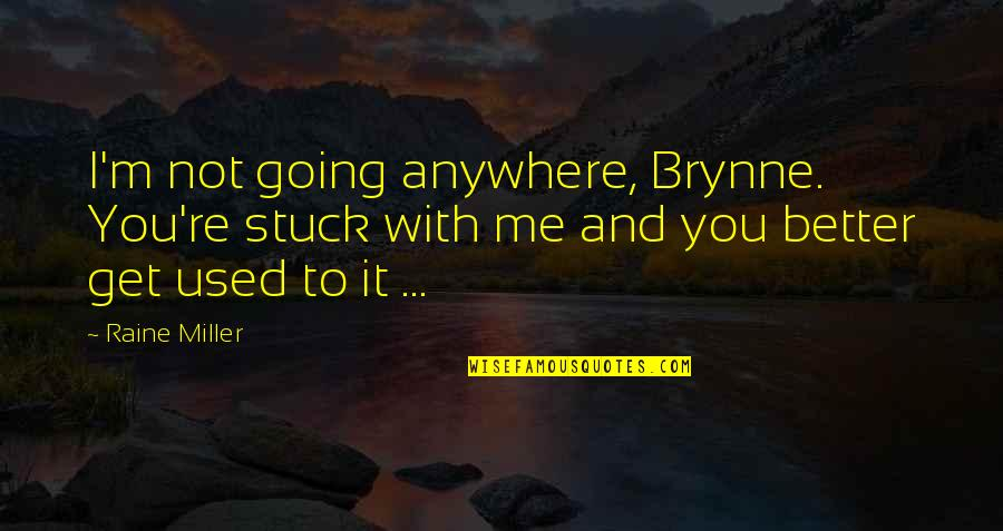 I'm Used To It Quotes By Raine Miller: I'm not going anywhere, Brynne. You're stuck with