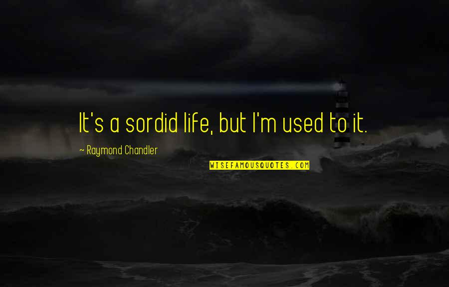 I'm Used To It Quotes By Raymond Chandler: It's a sordid life, but I'm used to