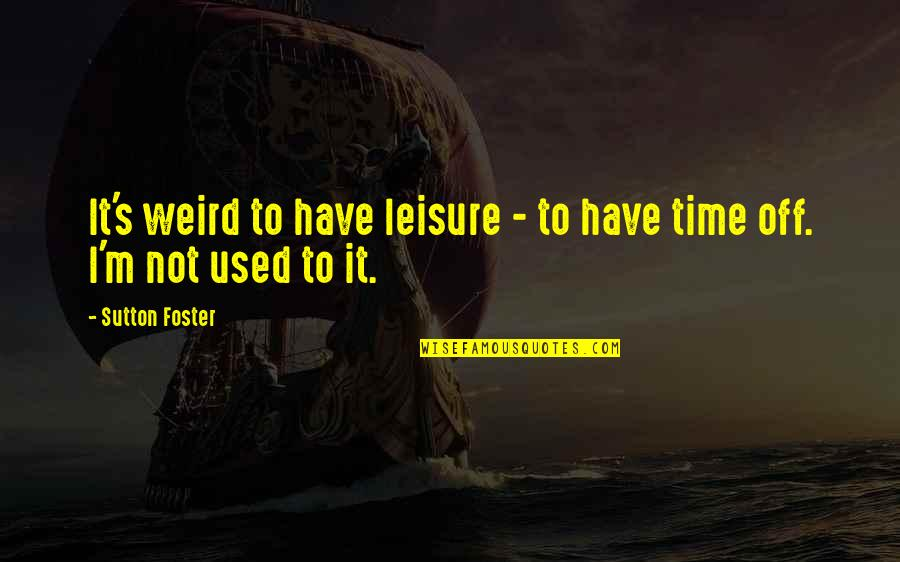 I'm Used To It Quotes By Sutton Foster: It's weird to have leisure - to have