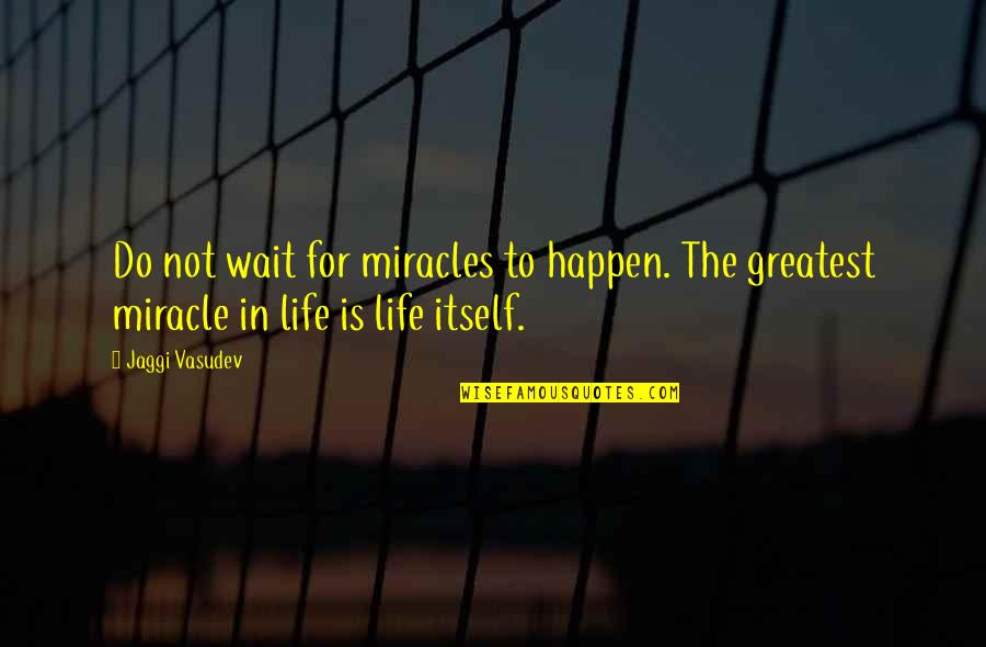 I'm Waiting For A Miracle Quotes By Jaggi Vasudev: Do not wait for miracles to happen. The
