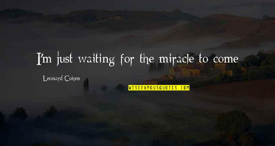 I'm Waiting For A Miracle Quotes By Leonard Cohen: I'm just waiting for the miracle to come