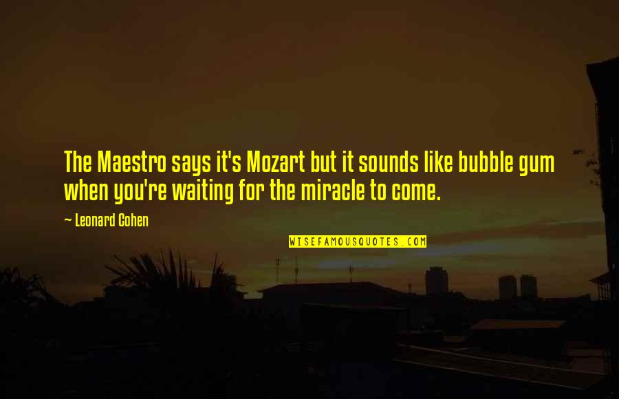 I'm Waiting For A Miracle Quotes By Leonard Cohen: The Maestro says it's Mozart but it sounds