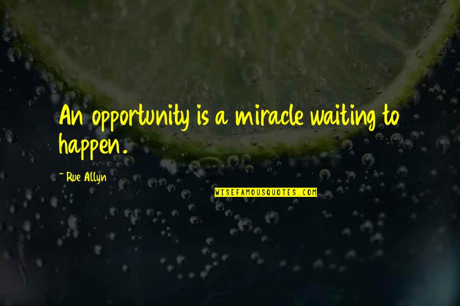 I'm Waiting For A Miracle Quotes By Rue Allyn: An opportunity is a miracle waiting to happen.