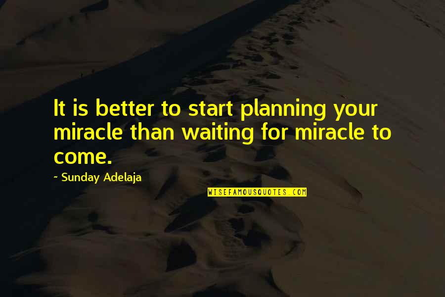 I'm Waiting For A Miracle Quotes By Sunday Adelaja: It is better to start planning your miracle