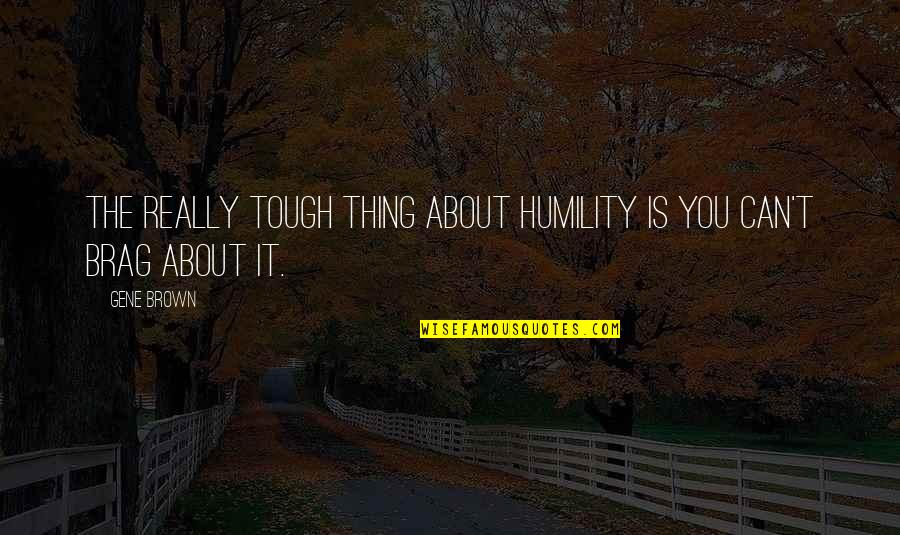 Im Wifey Quotes By Gene Brown: The really tough thing about humility is you