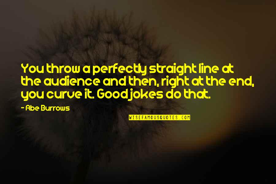 I'm With You Till The End Of The Line Quotes By Abe Burrows: You throw a perfectly straight line at the