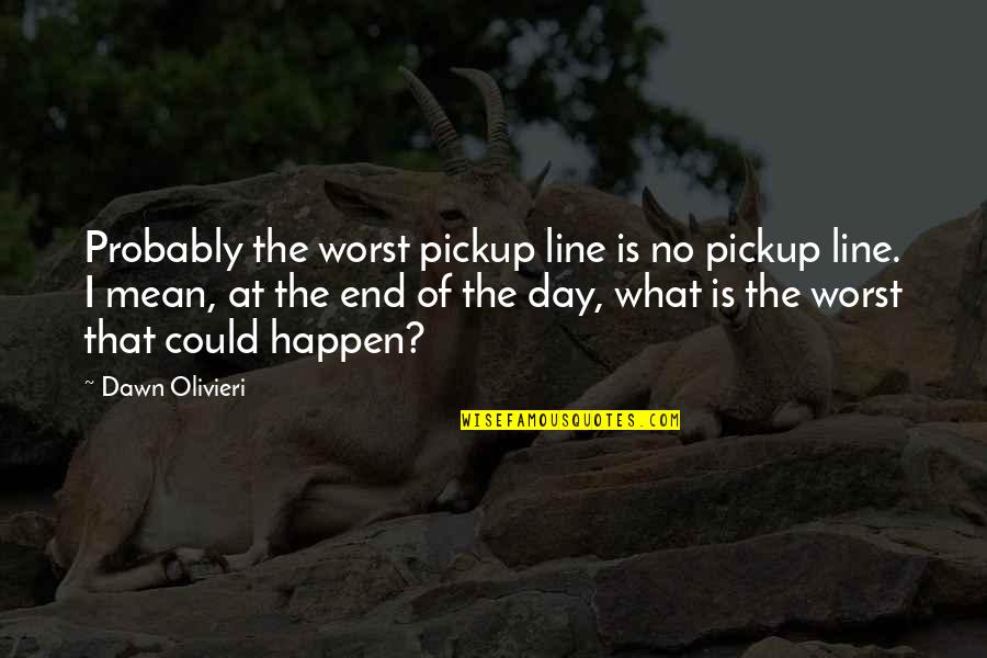 I'm With You Till The End Of The Line Quotes By Dawn Olivieri: Probably the worst pickup line is no pickup