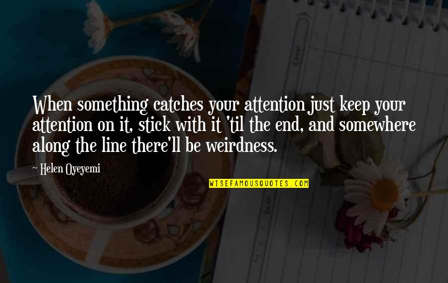 I'm With You Till The End Of The Line Quotes By Helen Oyeyemi: When something catches your attention just keep your
