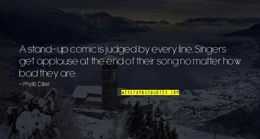 I'm With You Till The End Of The Line Quotes By Phyllis Diller: A stand-up comic is judged by every line.