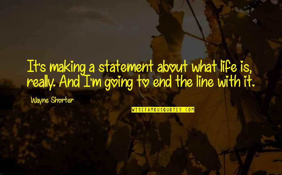 I'm With You Till The End Of The Line Quotes By Wayne Shorter: It's making a statement about what life is,