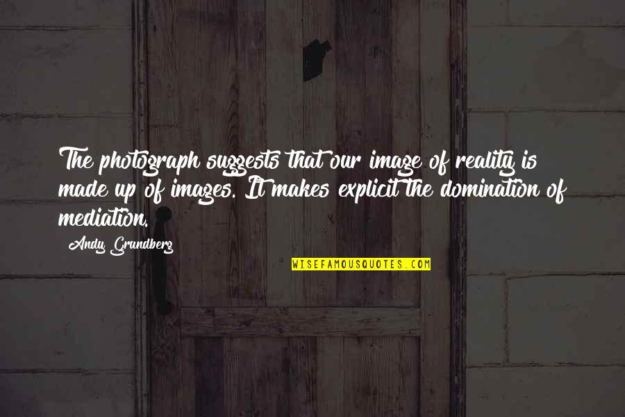 Image And Reality Quotes By Andy Grundberg: The photograph suggests that our image of reality