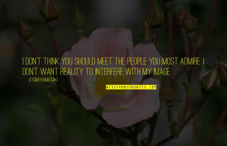 Image And Reality Quotes By Ayumi Hamasaki: I don't think you should meet the people