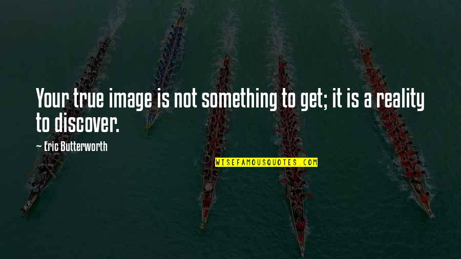 Image And Reality Quotes By Eric Butterworth: Your true image is not something to get;
