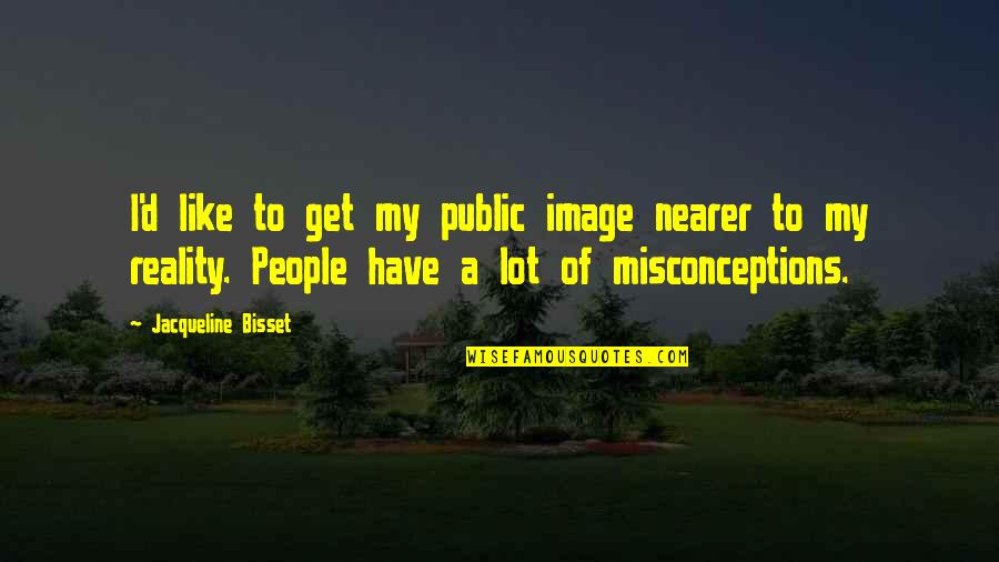 Image And Reality Quotes By Jacqueline Bisset: I'd like to get my public image nearer