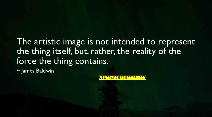 Image And Reality Quotes By James Baldwin: The artistic image is not intended to represent