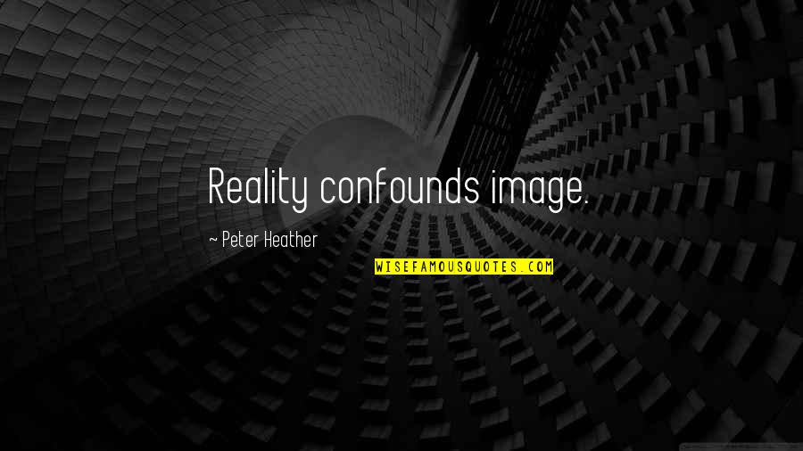 Image And Reality Quotes By Peter Heather: Reality confounds image.