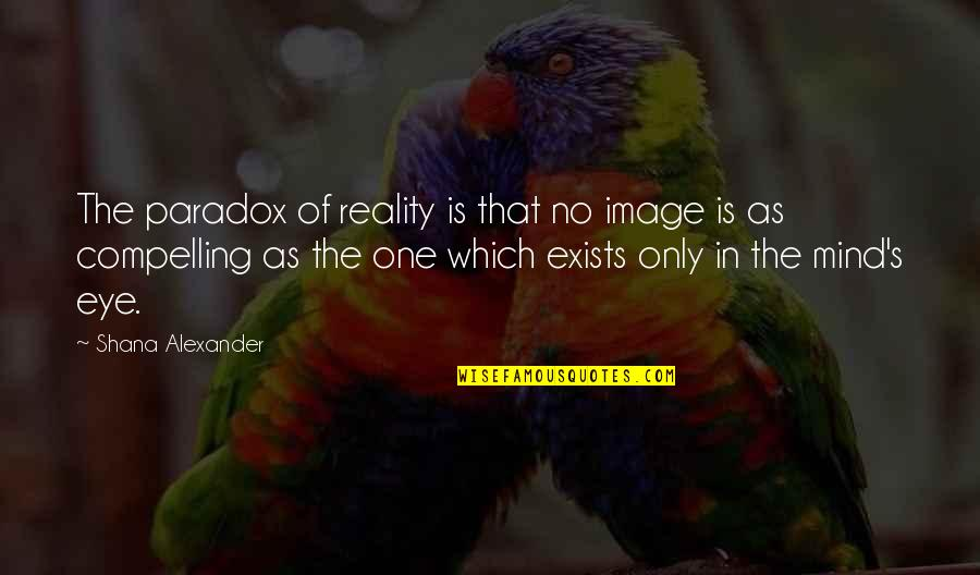 Image And Reality Quotes By Shana Alexander: The paradox of reality is that no image