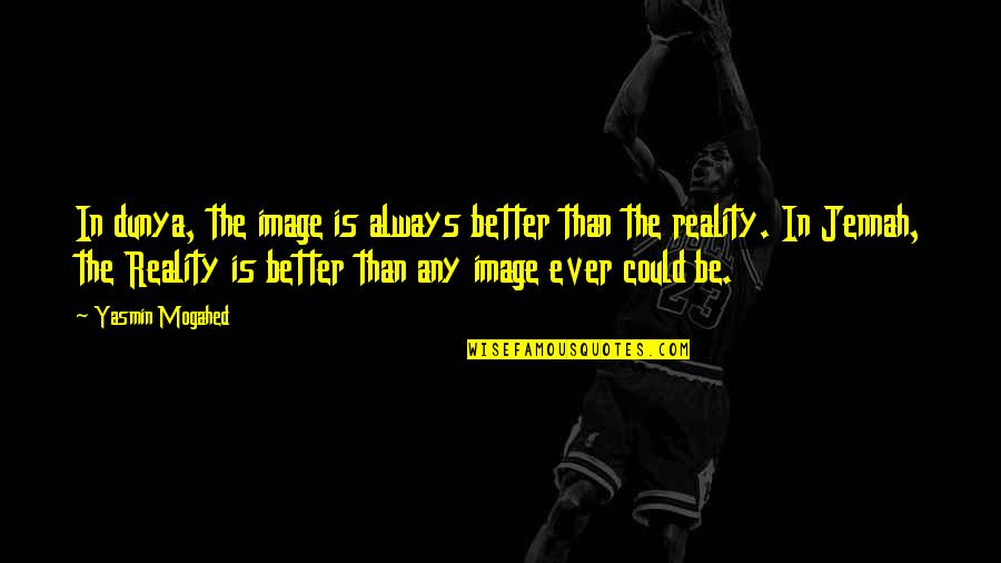 Image And Reality Quotes By Yasmin Mogahed: In dunya, the image is always better than