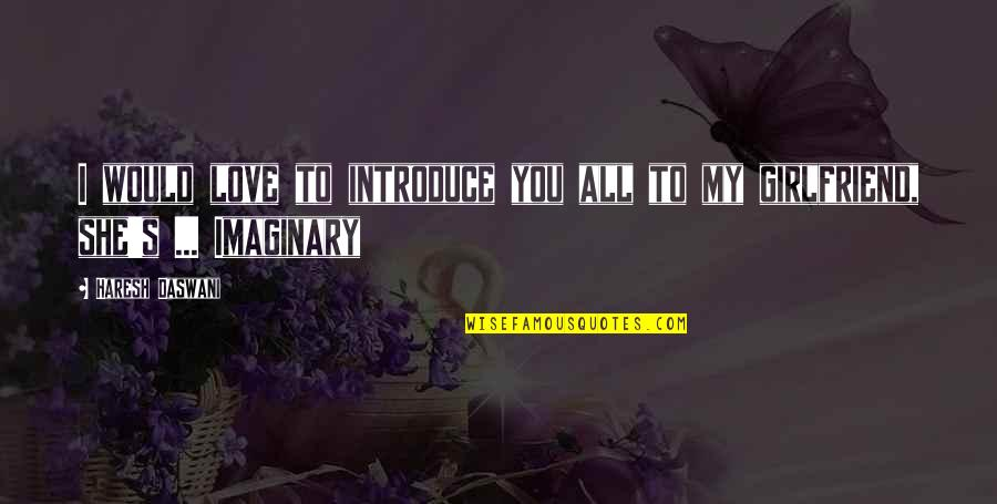 Imaginary Girlfriend Quotes By Haresh Daswani: I would love to introduce you all to