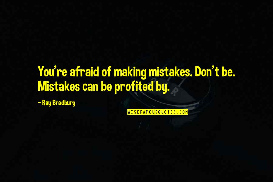 Imaginary Haters Quotes By Ray Bradbury: You're afraid of making mistakes. Don't be. Mistakes