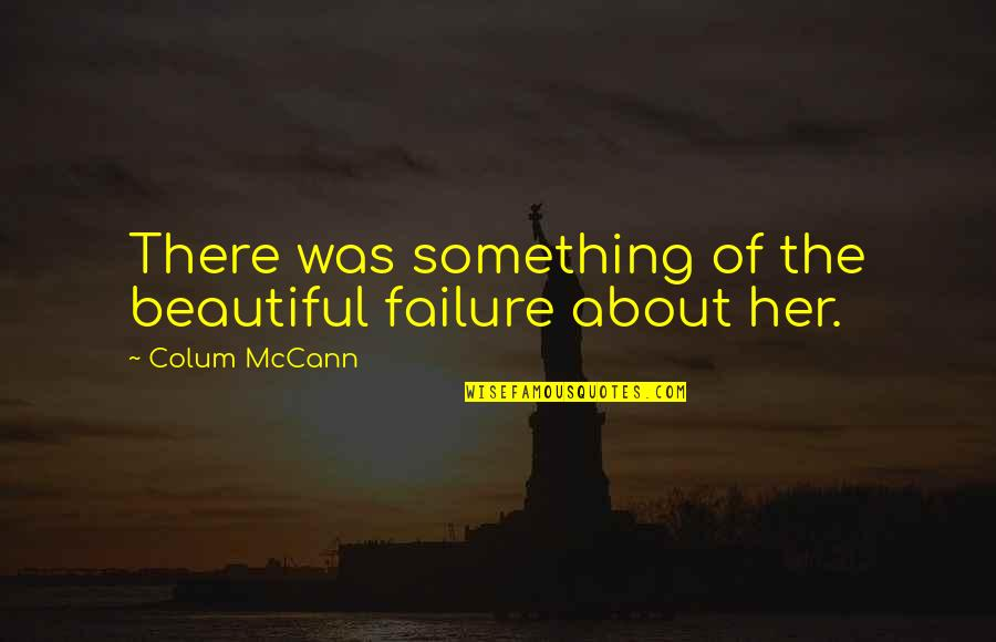 Imagry Quotes By Colum McCann: There was something of the beautiful failure about