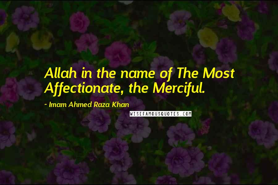Imam Ahmed Raza Khan quotes: Allah in the name of The Most Affectionate, the Merciful.