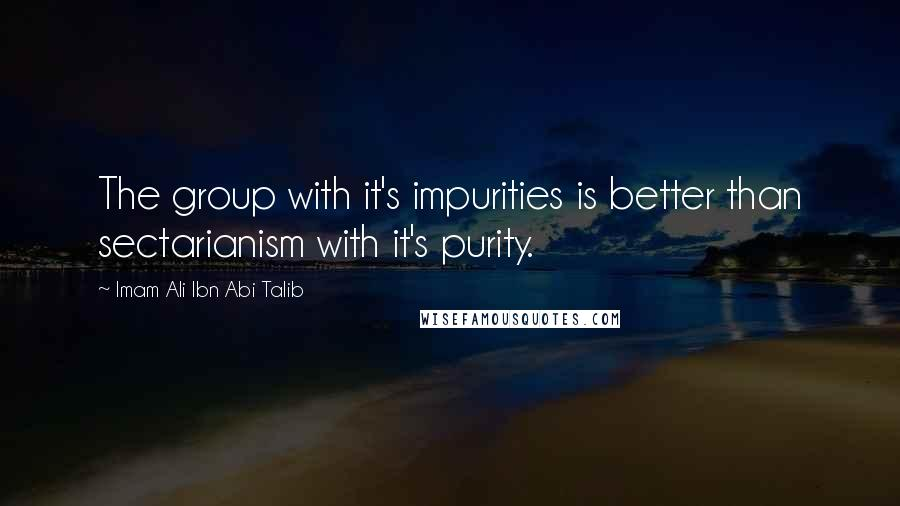 Imam Ali Ibn Abi Talib quotes: The group with it's impurities is better than sectarianism with it's purity.
