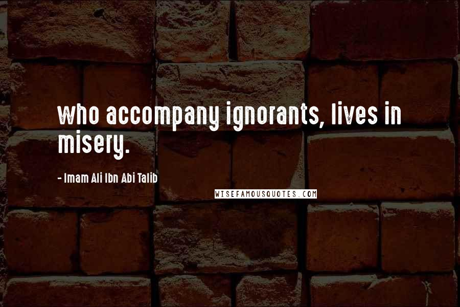 Imam Ali Ibn Abi Talib quotes: who accompany ignorants, lives in misery.
