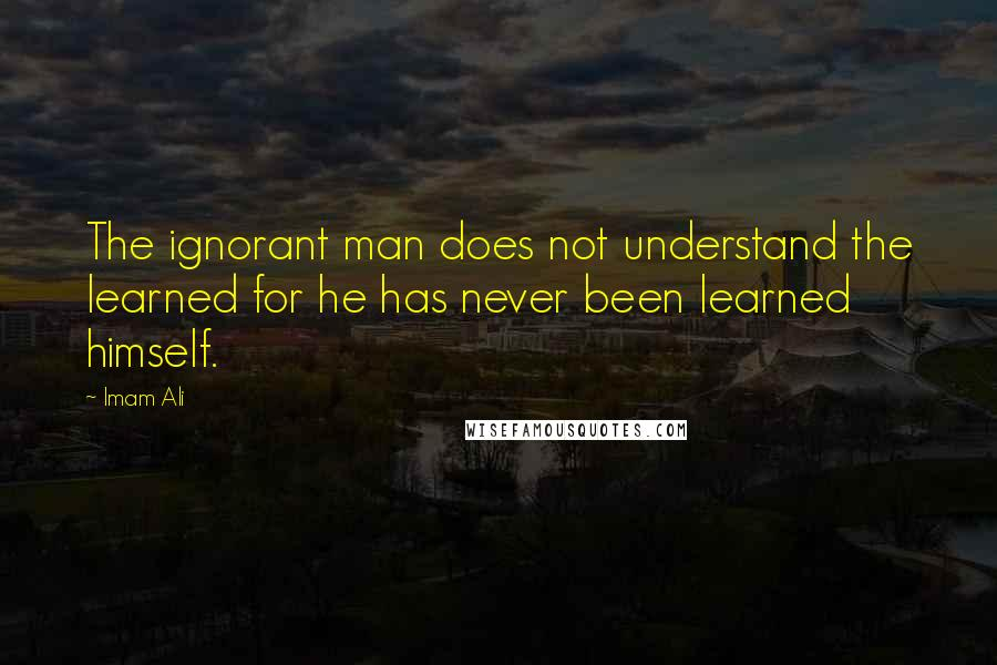 Imam Ali quotes: The ignorant man does not understand the learned for he has never been learned himself.