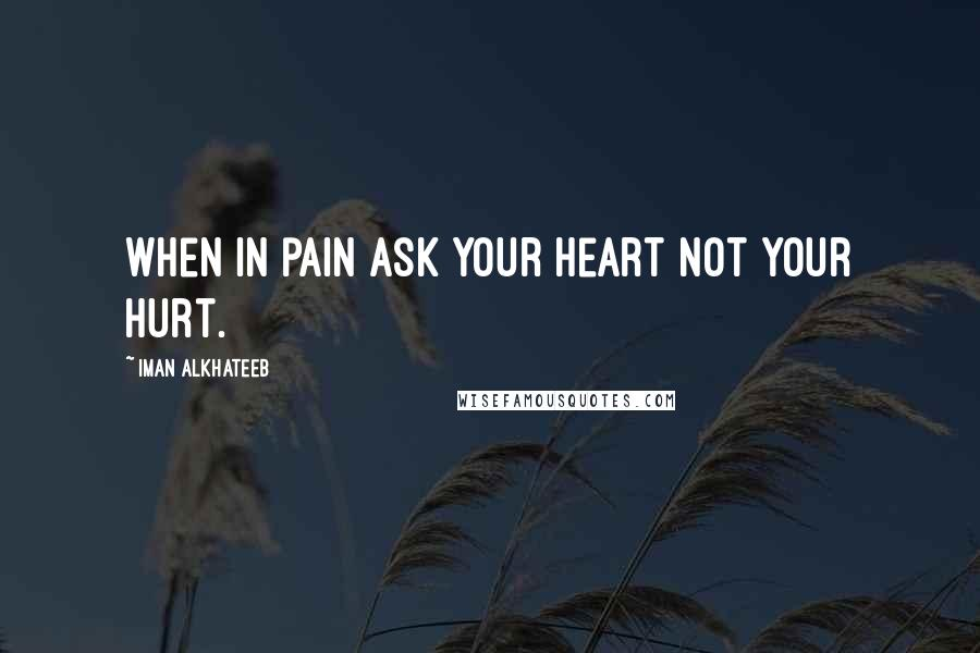 Iman Alkhateeb quotes: When in pain ask your heart not your hurt.
