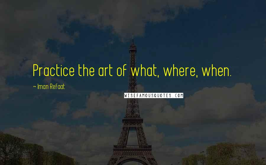 Iman Refaat quotes: Practice the art of what, where, when.