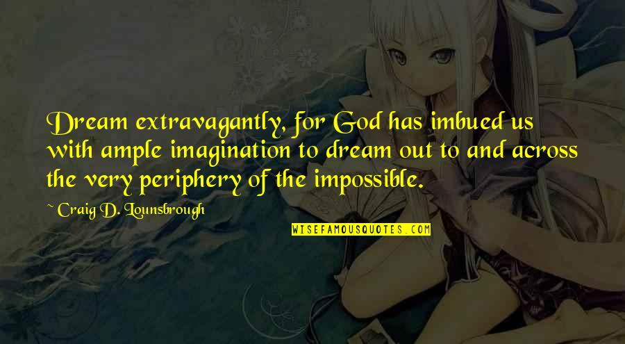 Imbued Quotes By Craig D. Lounsbrough: Dream extravagantly, for God has imbued us with