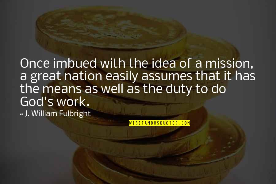 Imbued Quotes By J. William Fulbright: Once imbued with the idea of a mission,