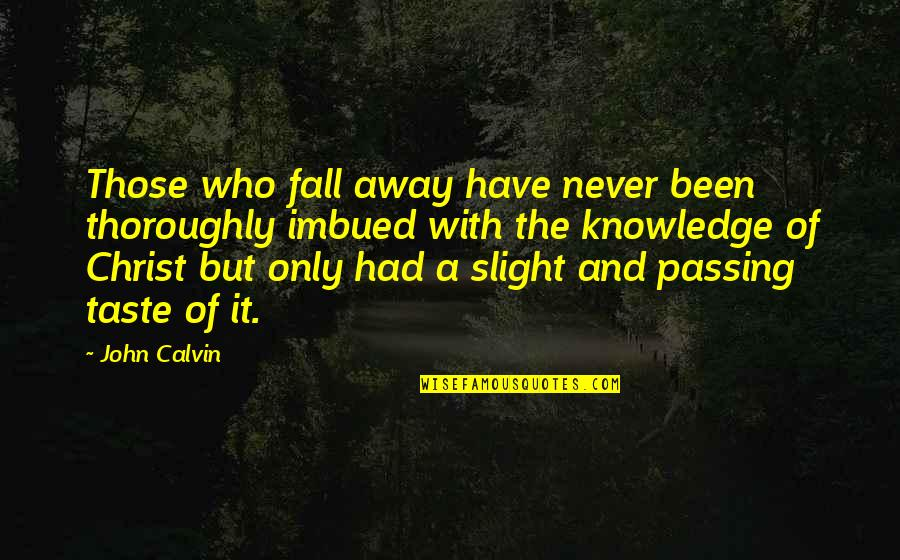 Imbued Quotes By John Calvin: Those who fall away have never been thoroughly