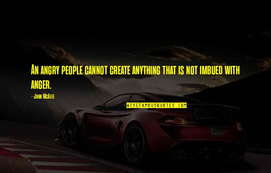 Imbued Quotes By John McAfee: An angry people cannot create anything that is