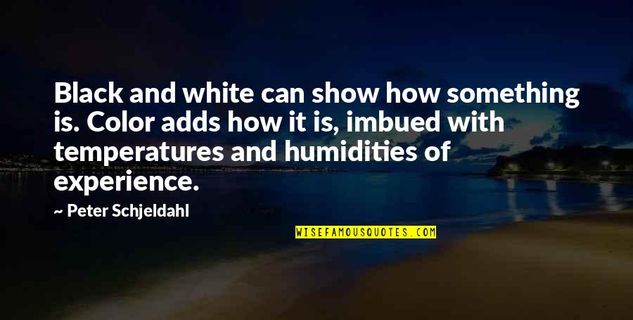 Imbued Quotes By Peter Schjeldahl: Black and white can show how something is.