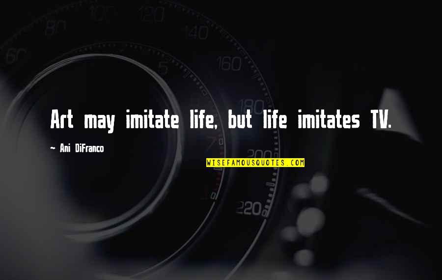 Imitate Art Quotes By Ani DiFranco: Art may imitate life, but life imitates TV.